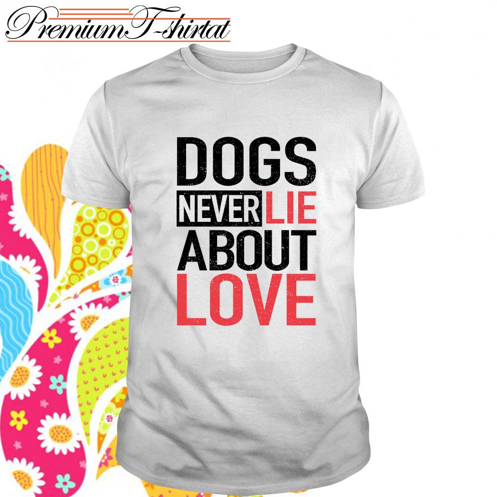Dogs never lie about love shirt
