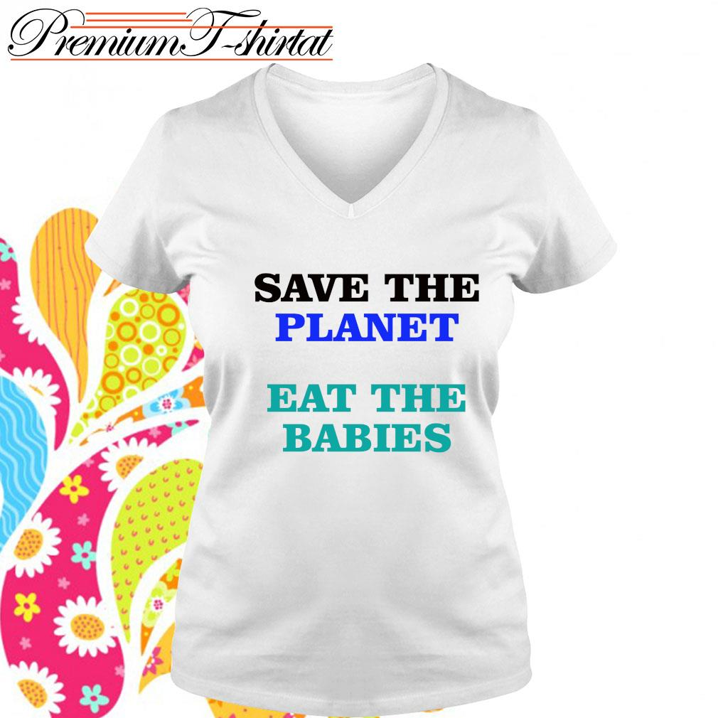 Save the planet eat the babies s v-neck t-shirt